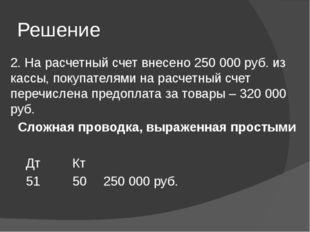 Решение 2. На расчетный счет внесено 250 000 руб. из кассы, покупателями на р