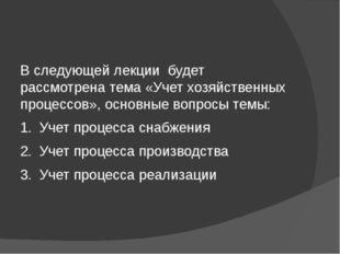 В следующей лекции будет рассмотрена тема «Учет хозяйственных процессов», ос