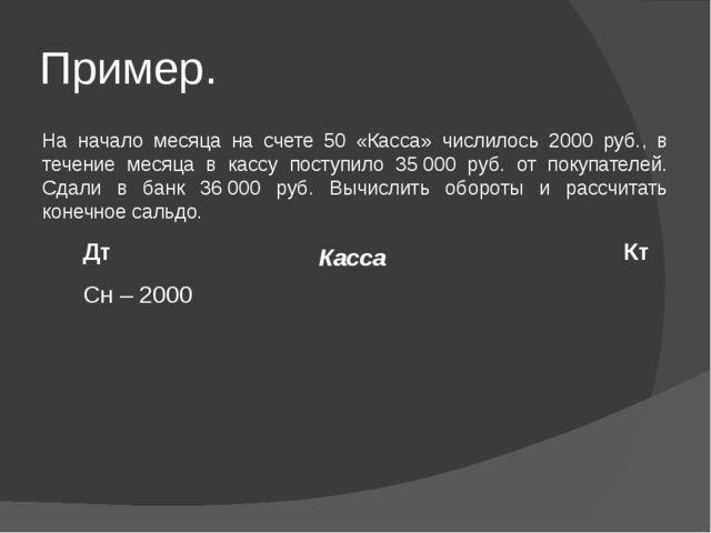 Пример. На начало месяца на счете 50 «Касса» числилось 2000 руб., в течение м...