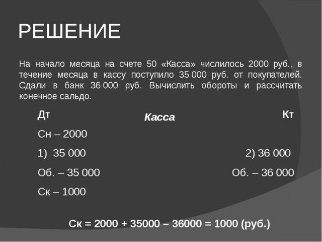 РЕШЕНИЕ На начало месяца на счете 50 «Касса» числилось 2000 руб., в течение м...