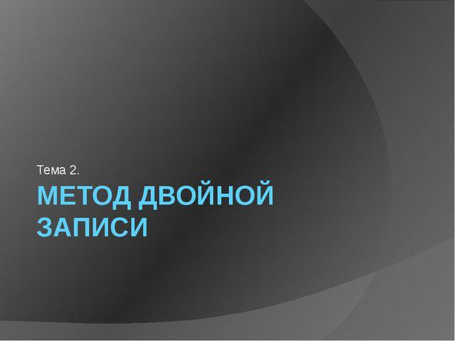 МЕТОД ДВОЙНОЙ ЗАПИСИ Тема 2.
