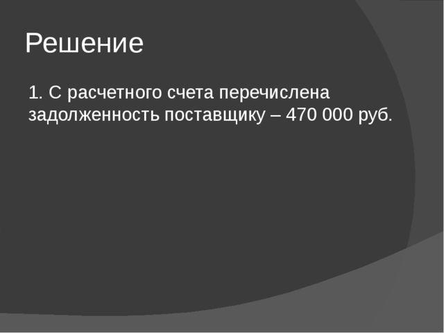 Решение 1. С расчетного счета перечислена задолженность поставщику – 470 000...