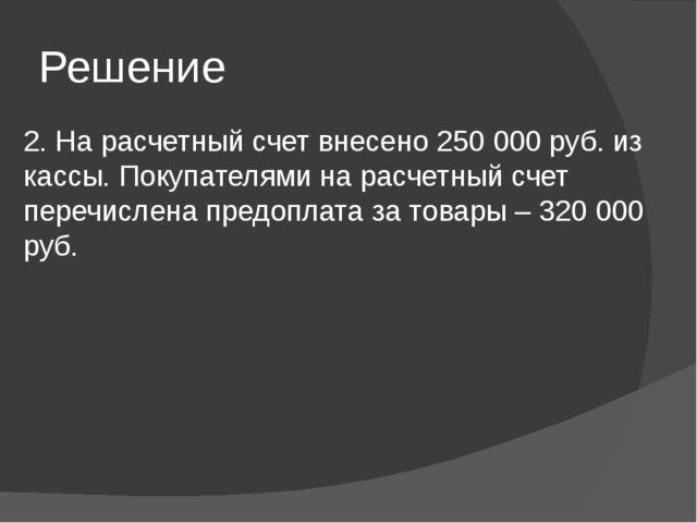 Решение 2. На расчетный счет внесено 250 000 руб. из кассы. Покупателями на р...