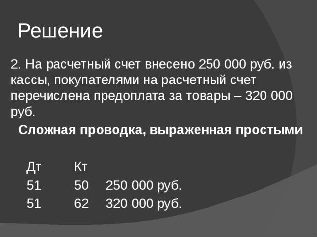 Решение 2. На расчетный счет внесено 250 000 руб. из кассы, покупателями на р...