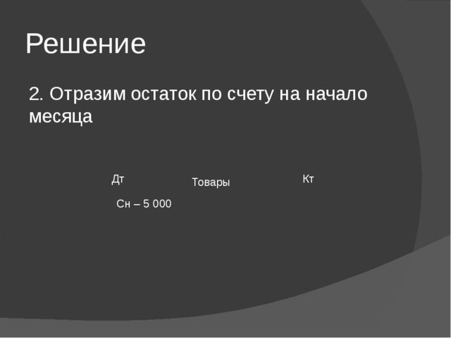 Решение 2. Отразим остаток по счету на начало месяца Товары Сн – 5 000 Дт Кт