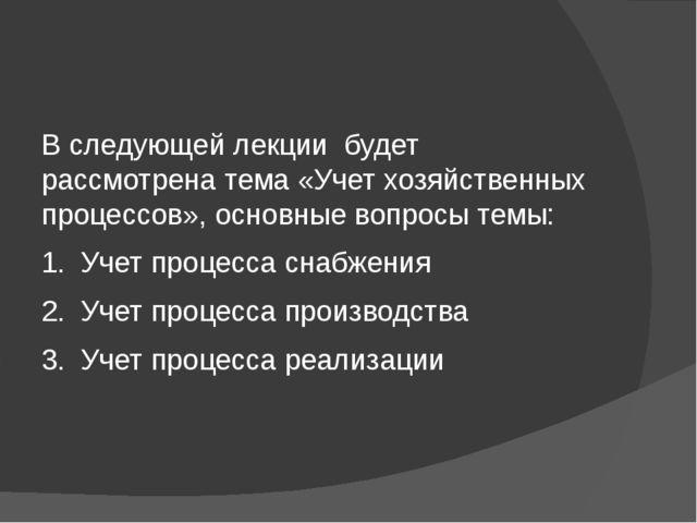 В следующей лекции будет рассмотрена тема «Учет хозяйственных процессов», ос...