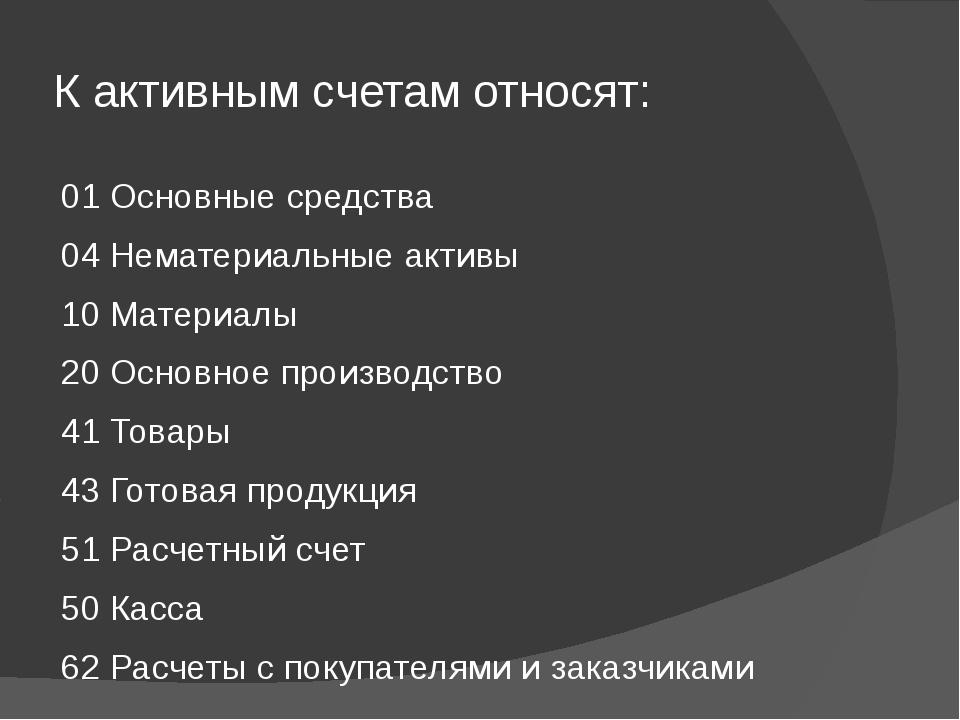К активным счетам относят: 01 Основные средства 04 Нематериальные активы 10 М...