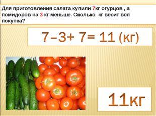 Для приготовления салата купили 7кг огурцов , а помидоров на 3 кг меньше. Ско