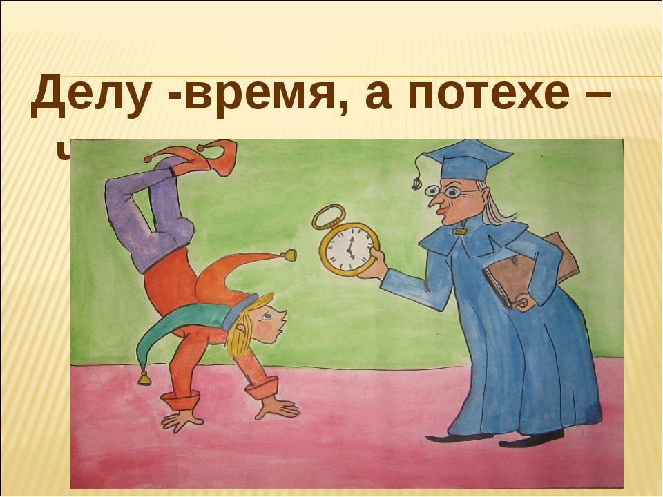 Делу -время, а потехе – час.