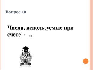 Вопрос 10 Числа, используемые при счете - …