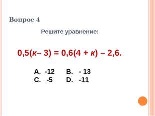 Вопрос 4 Решите уравнение: 0,5(к– 3) = 0,6(4 + к) – 2,6. А. -12 В. - 13 С. -5