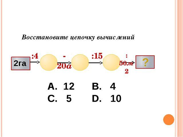 Восстановите цепочку вычислений :4 -20а :15 :50м2 ? А. 12 В. 4 С. 5 D. 10 Воп...