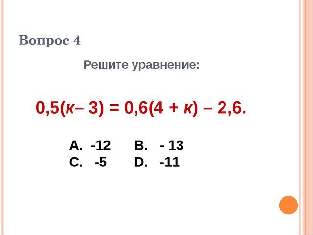 Вопрос 4 Решите уравнение: 0,5(к– 3) = 0,6(4 + к) – 2,6. А. -12 В. - 13 С. -5...
