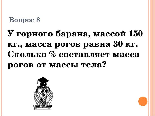 Вопрос 8 У горного барана, массой 150 кг., масса рогов равна 30 кг. Сколько %...