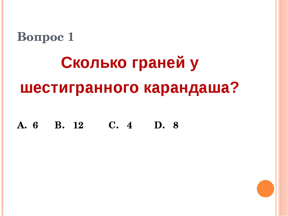 Вопрос 1 Сколько граней у шестигранного карандаша? А. 6 В. 12 С. 4 D. 8