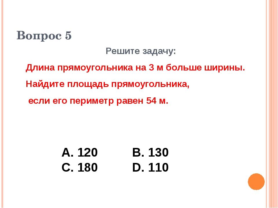 Вопрос 5 Решите задачу: Длина прямоугольника на 3 м больше ширины. Найдите пл...