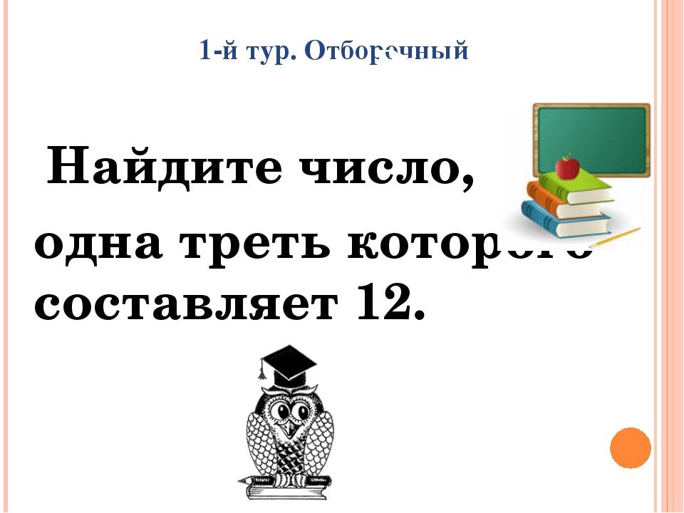 1-й тур. Отборочный Найдите число, одна треть которого составляет 12. Вопрос...