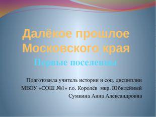 Далёкое прошлое Московского края Первые поселенцы Подготовила учитель истории