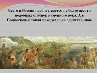 Всего в России насчитывается не более десяти подобных стоянок каменного века.