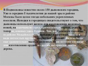 В Подмосковье известно около 150 дьяковских городищ. Уже в середине I тысячел