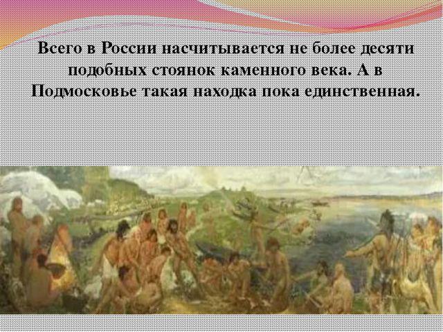 Всего в России насчитывается не более десяти подобных стоянок каменного века....