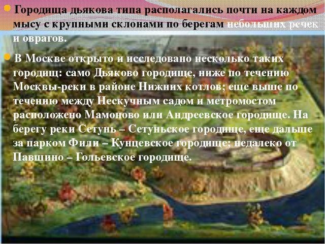Городища дьякова типа располагались почти на каждом мысу с крупными склонами...