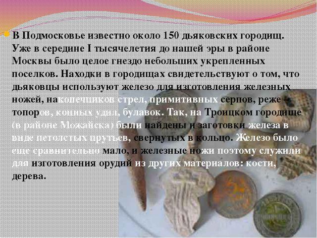 В Подмосковье известно около 150 дьяковских городищ. Уже в середине I тысячел...