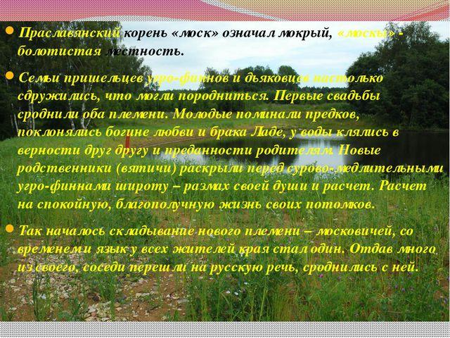 Праславянский корень «моск» означал мокрый, «москы» - болотистая местность. С...