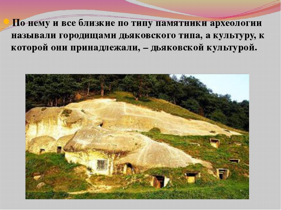 По нему и все близкие по типу памятники археологии называли городищами дьяков...