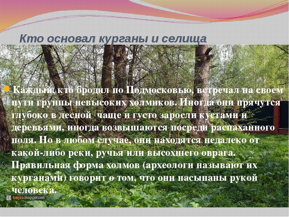 Кто основал курганы и селища Каждый, кто бродил по Подмосковью, встречал на с...