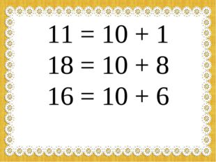 11 = 10 + 1 18 = 10 + 8 16 = 10 + 6