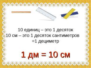 10 единиц – это 1 десяток 10 см – это 1 десяток сантиметров =1 дециметр 1 дм