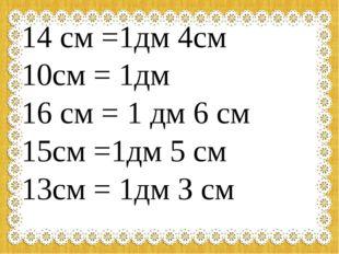 14 см =1дм 4см 10см = 1дм 16 см = 1 дм 6 см 15см =1дм 5 см 13см = 1дм З см