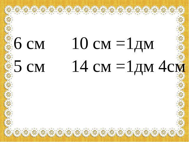 6 см 10 см =1дм 5 см 14 см =1дм 4см