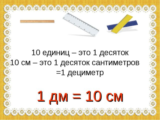 10 единиц – это 1 десяток 10 см – это 1 десяток сантиметров =1 дециметр 1 дм...