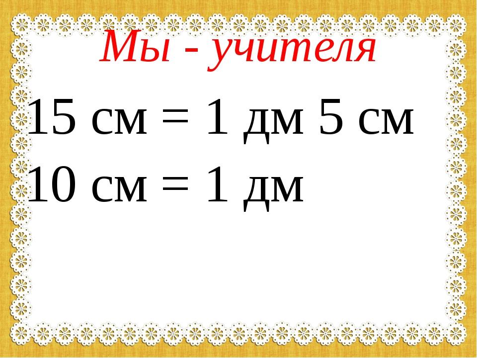 Мы - учителя 15 см = 1 дм 5 см 10 см = 1 дм