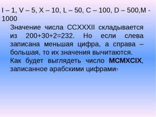 I – 1, V – 5, X – 10, L – 50, C – 100, D – 500,M - 1000 Значение числа CCXXXI