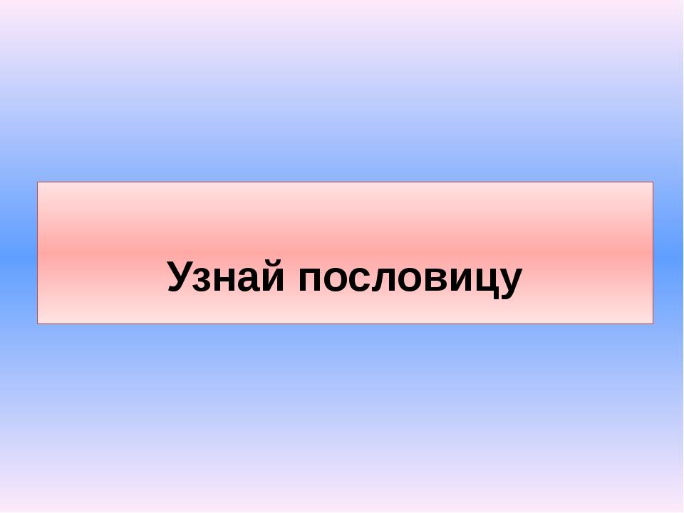 Узнай пословицу