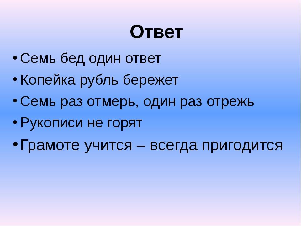 Ответ Семь бед один ответ Копейка рубль бережет Семь раз отмерь, один раз отр...