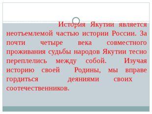 История Якутии является неотъемлемой частью истории России. За почти четыре
