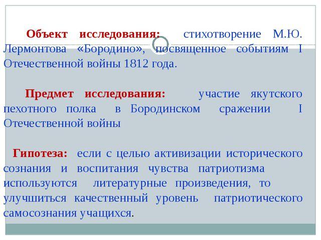 Объект исследования: стихотворение М.Ю. Лермонтова «Бородино», посвященное с...