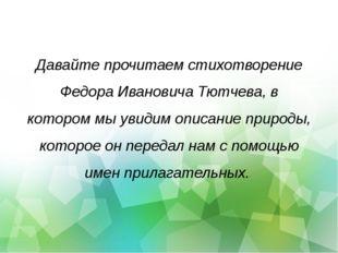 Давайте прочитаем стихотворение Федора Ивановича Тютчева, в котором мы увидим