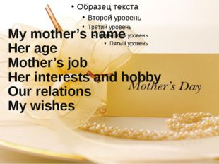 1.My mother's name 2.Her age 3.Mother's job 4.Her interests and hobby 5.