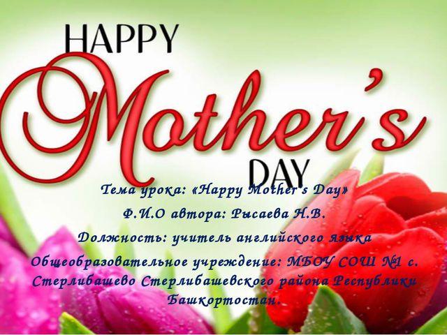 Тема урока: «Happy Mother's Day» Ф.И.О автора: Рысаева Н.В. Должность: учите...