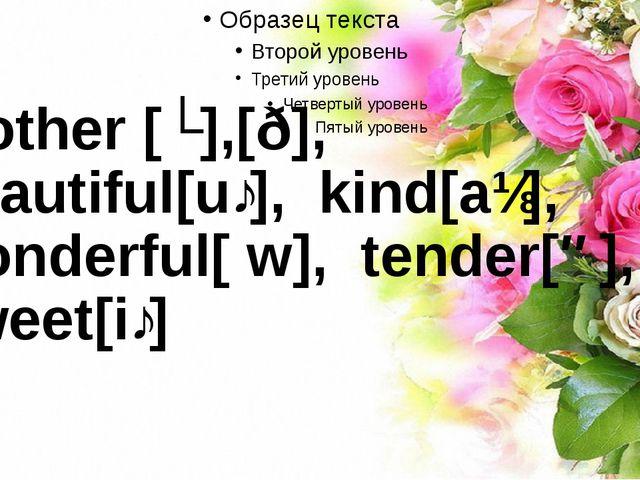 Mother [ʌ],[ð], beautiful[uː], kind[aɪ], wonderful[ w], tender[ə], sweet[iː]