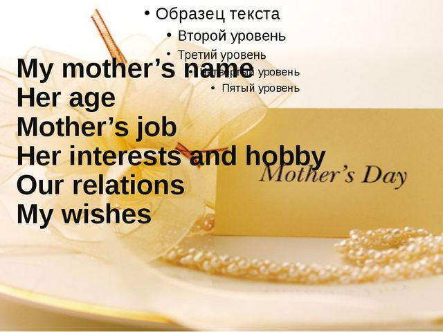 1.My mother's name 2.Her age 3.Mother's job 4.Her interests and hobby 5....