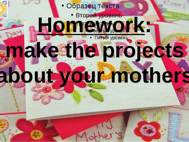 Homework: make the projects about your mothers