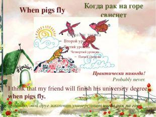 When pigs fly Когда рак на горе свиснет Практически никогда! Probably never.