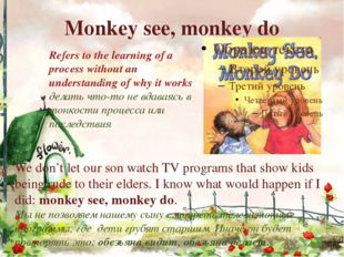 Monkey see, monkey do Refers to the learning of a process without an understa