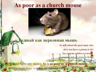 As poor as a church mouse Бедный как церковная мышь So talk about the poor ma